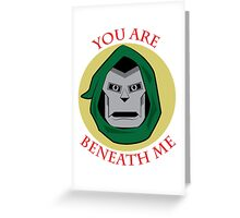 You Are Beneath me Greeting Card