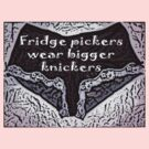 Fridge pickers wear bigger knickers! by Squealia