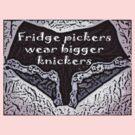 Fridge pickers wear bigger knickers! by Squealia