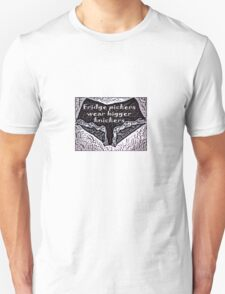 Fridge pickers wear bigger knickers! Unisex T-Shirt