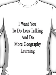 I Want You To Do Less Talking And Do More Geography Learning  T-Shirt