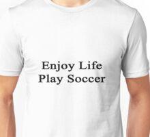 Enjoy Life Play Soccer  Unisex T-Shirt