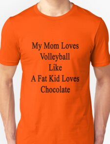 My Mom Loves Volleyball Like A Fat Kid Loves Chocolate  Unisex T-Shirt