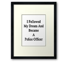 I Followed My Dream And Became A Police Officer  Framed Print