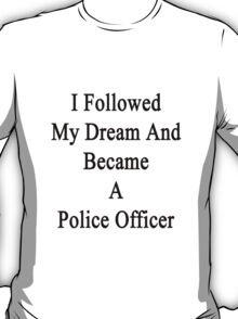I Followed My Dream And Became A Police Officer  T-Shirt