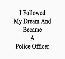 I Followed My Dream And Became A Police Officer  Unisex T-Shirt