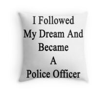 I Followed My Dream And Became A Police Officer  Throw Pillow
