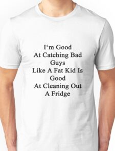 I'm Good At Catching Bad Guys Like A Fat Kid Is Good At Cleaning Out A Fridge  Unisex T-Shirt