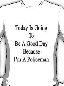 Today Is Going To Be A Good Day Because I'm A Policeman  T-Shirt