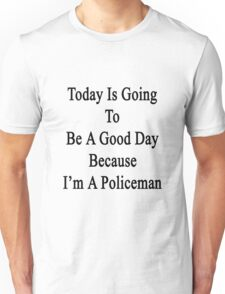 Today Is Going To Be A Good Day Because I'm A Policeman  Unisex T-Shirt