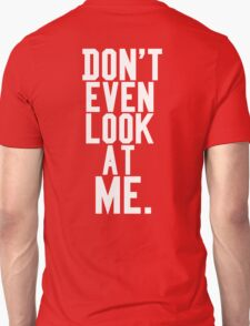 Don't Even Look At Me Unisex T-Shirt
