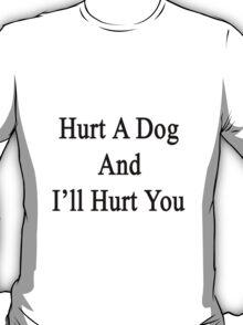 Hurt A Dog And I'll Hurt You  T-Shirt
