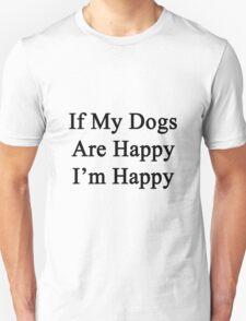 If My Dogs Are Happy I'm Happy  T-Shirt