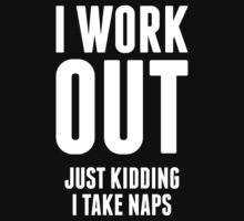 I Work Out Just Kidding I Take Naps by designbymike