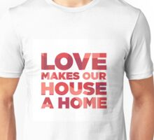 Love Makes Our House A Home Unisex T-Shirt