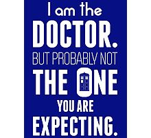 I Am The Doctor But Probably Not The One You Are Expecting Photographic Print