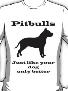 Pitbulls - just like your dog only better T-Shirt