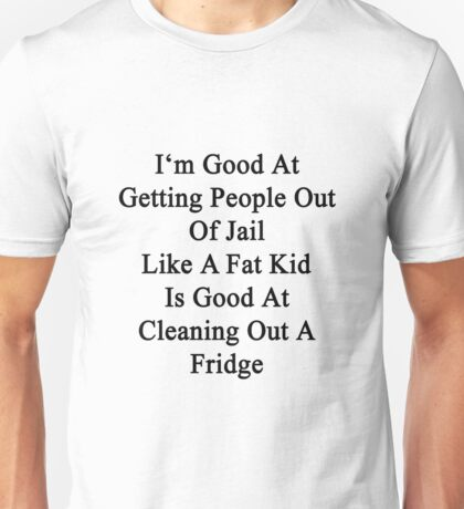 I'm Good At Getting People Out Of Jail Like A Fat Kid Is Good At Cleaning Out A Fridge  Unisex T-Shirt
