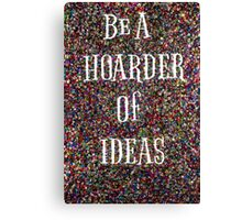 Be A Hoarder ...of Ideas! Canvas Print