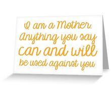 I am a mother, Anything you say can and will be used against you Greeting Card