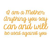 I am a mother, Anything you say can and will be used against you Photographic Print