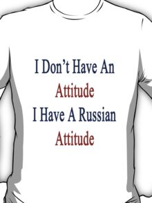 I Don't Have An Attitude I Have A Russian Attitude  T-Shirt