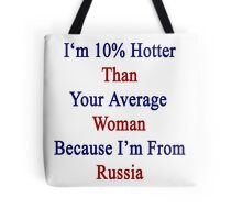 I'm 10% Hotter Than Your Average Woman Because I'm From Russia  Tote Bag