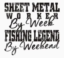 SHEET METAL WORKER BY WEEK FISHING LEGEND BY WEEKEND T-Shirt