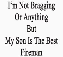 I'm Not Bragging Or Anything But My Son Is The Best Fireman  by supernova23