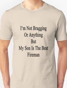 I'm Not Bragging Or Anything But My Son Is The Best Fireman  T-Shirt