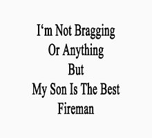 I'm Not Bragging Or Anything But My Son Is The Best Fireman  Unisex T-Shirt