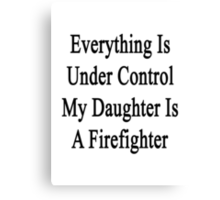 Everything Is Under Control My Daughter Is A Firefighter  Canvas Print