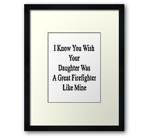 I Know You Wish Your Daughter Was A Great Firefighter Like Mine  Framed Print