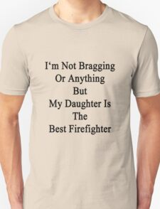 I'm Not Bragging Or Anything But My Daughter Is The Best Firefighter  T-Shirt