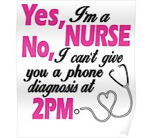 YES I'M A NURSE NO, I CAN'T GIVE YOU A PHONE DIAGNOSIS AT 2PM Poster