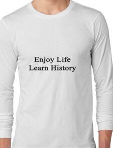 Enjoy Life Learn History  Long Sleeve T-Shirt