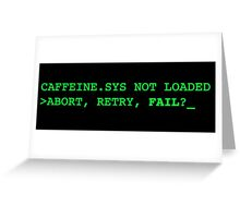 caffeine.sys not loaded - abort / retry / fail ? Greeting Card