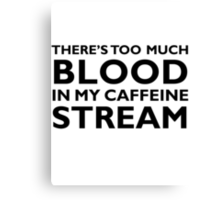 There's too much blood in my caffeine stream… Canvas Print