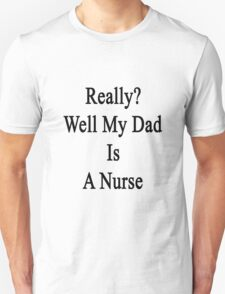 Really? Well My Dad Is A Nurse  T-Shirt