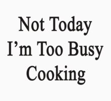 Not Today I'm Too Busy Cooking  T-Shirt