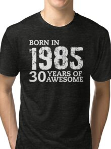 Born in 1985 - 30 Years of Awesome Tri-blend T-Shirt
