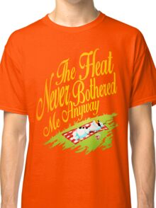 The Heat Never Bothered Me Anyway Classic T-Shirt