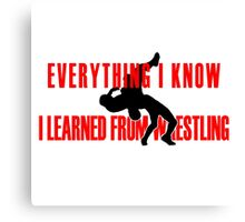 Everything I Know, I Learned From Pro Wrestling Canvas Print