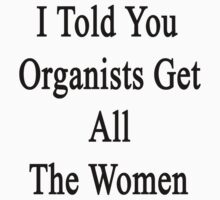 I Told You Organists Get All The Women  by supernova23