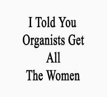 I Told You Organists Get All The Women  Unisex T-Shirt