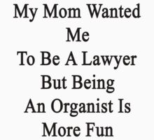 My Mom Wanted Me To Be A Lawyer But Being An Organist Is More Fun  by supernova23