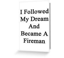 I Followed My Dream And Became A Fireman Greeting Card