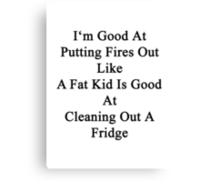 I'm Good At Putting Fires Out Like A Fat Kid Is Good At Cleaning Out A Fridge  Canvas Print