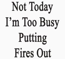 Not Today I'm Too Busy Putting Fires Out  by supernova23