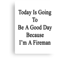 Today Is Going To Be A Good Day Because I'm A Fireman  Canvas Print